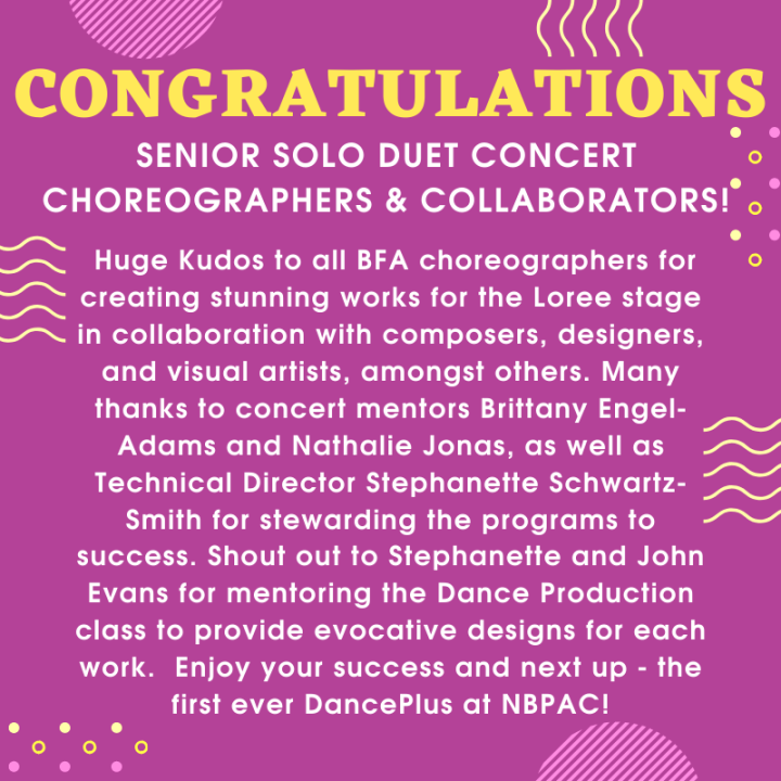 Senior Solo-Duet Concert Choreographers & Collaborators! Huge Kudos to all BFA choreographers for creating stunning works for the Loree stage in collaboration with composers, designers, and visual artists, amongst ot